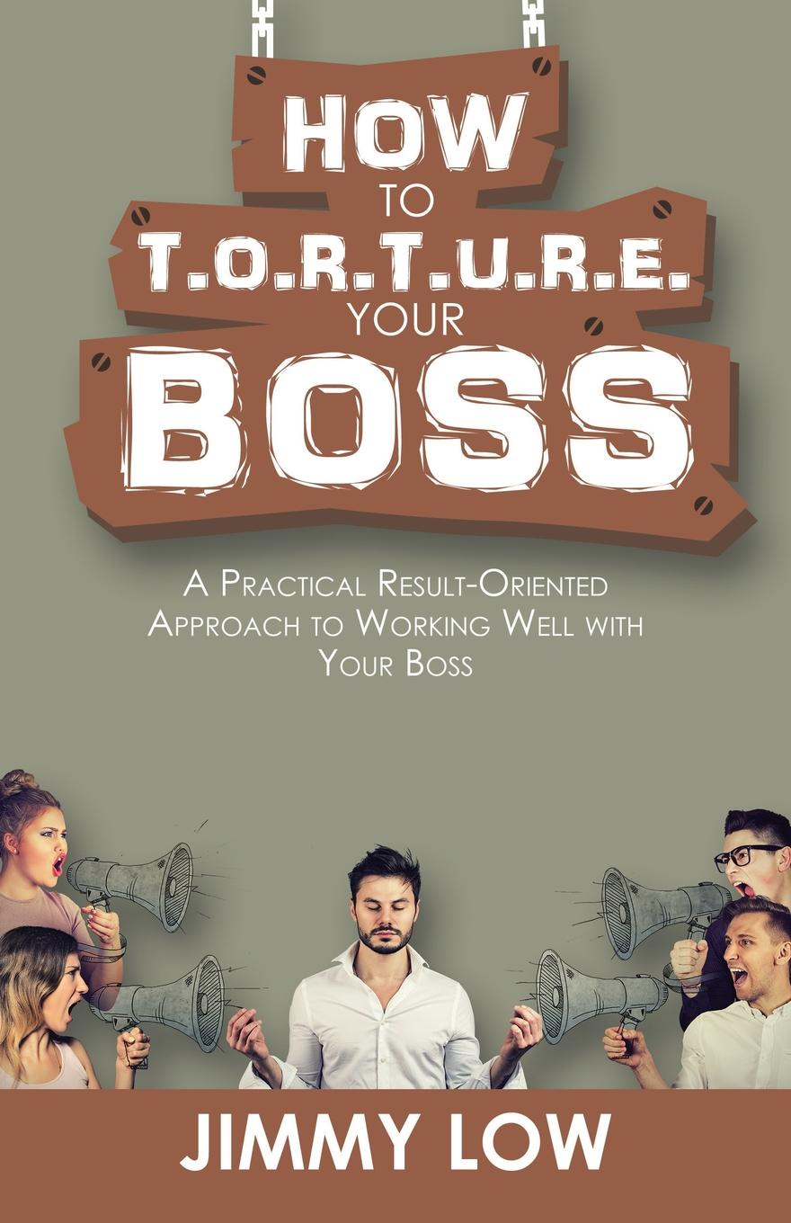 Jimmy Low How to T.O.R.T.U.R.E. Your Boss. A Practical Result-Oriented Approach to Working Well with Your Boss james lukaszewski e why should the boss listen to you the seven disciplines of the trusted strategic advisor