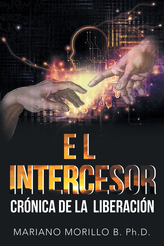 Mariano Morillo B. PhD El Intercesor. Cronica De La Liberacion mariano morillo b phd el intercesor cronica de la liberacion