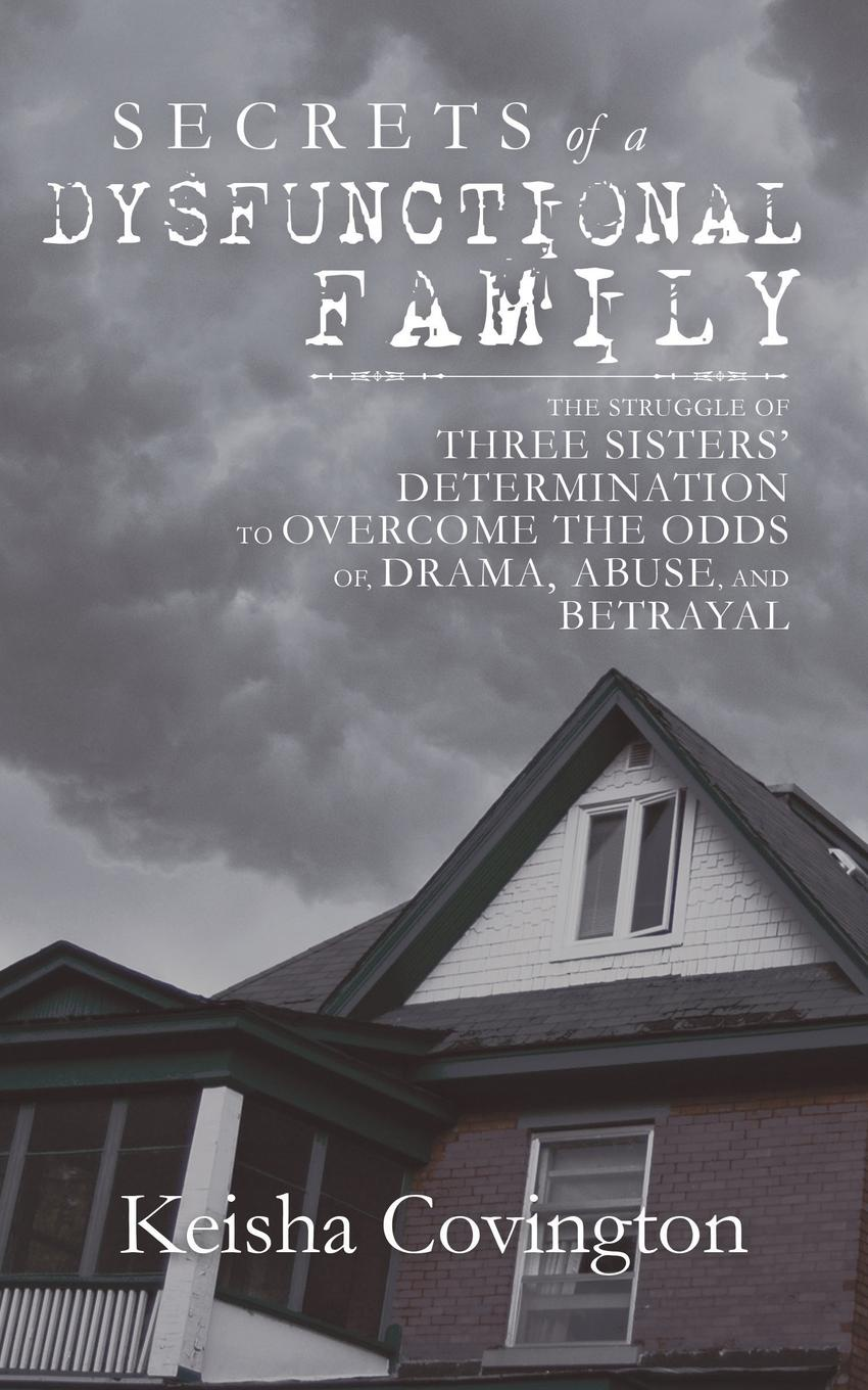 Keisha Covington Secrets of a Dysfunctional Family. The Struggle of Three Sisters. Determination to Overcome the Odds Of, Drama, Abuse, and Betrayal susan ottaway sisters secrets and sacrifice the true story of wwii special agents eileen and jacqueline nearne