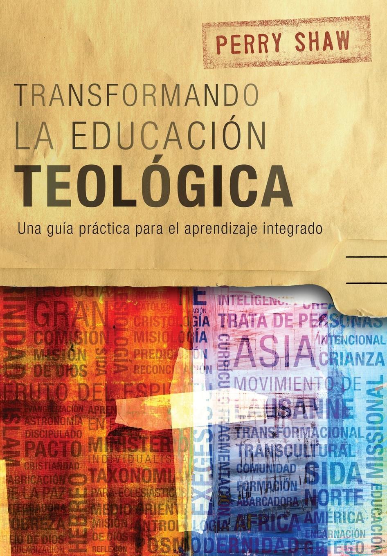 Perry Shaw Transformando la educacion teologica. Una guia practica para el aprendizaje integrado gutiérrez huamaní oscar la educacion fisica gerontogogica en el peru