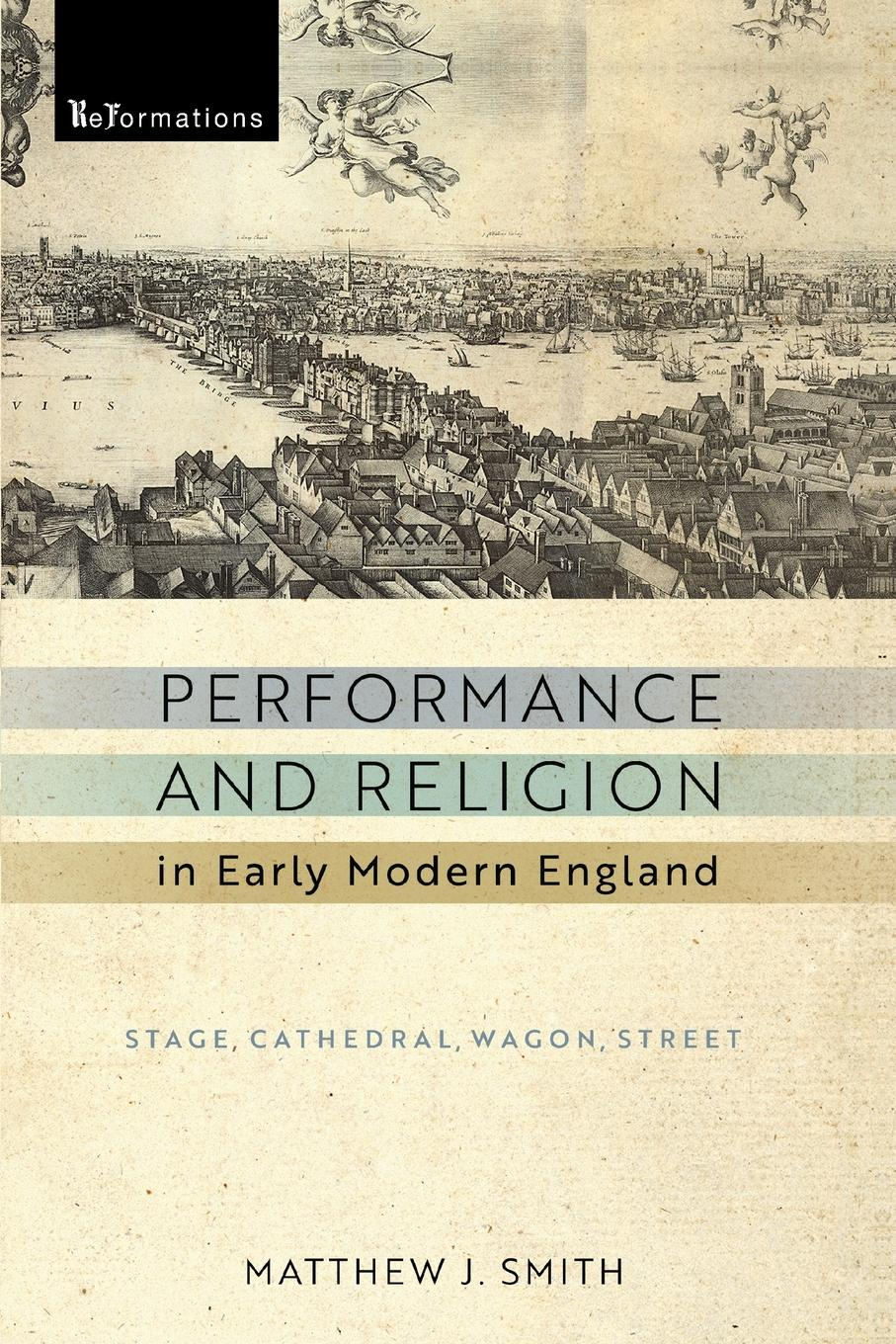 Matthew J. Smith Performance and Religion in Early Modern England. Stage, Cathedral, Wagon, Street matthew j smith performance and religion in early modern england stage cathedral wagon street