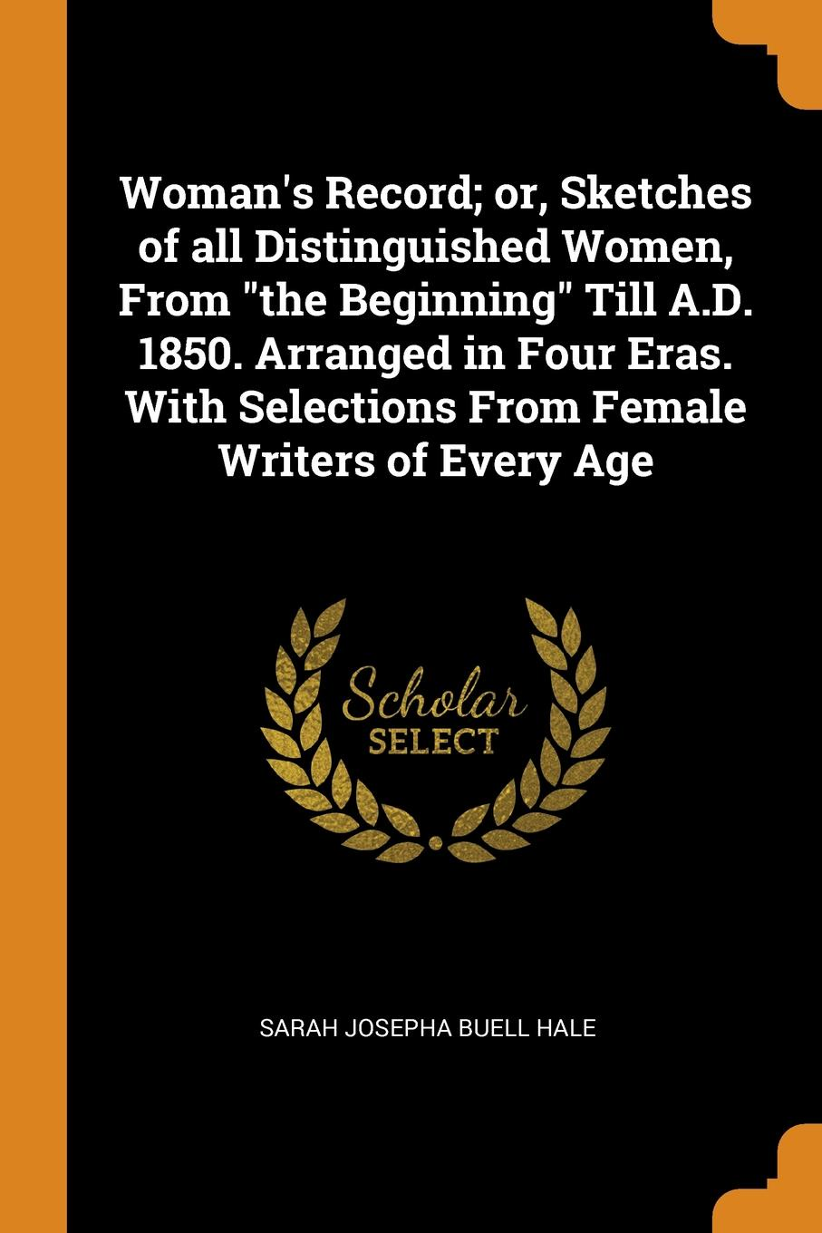 "Sarah Josepha Buell Hale Woman.s Record; or, Sketches of all Distinguished Women, From ""the Beginning"" Till A.D. 1850. Arranged in Four Eras. With Selections From Female Writers of Every Age"