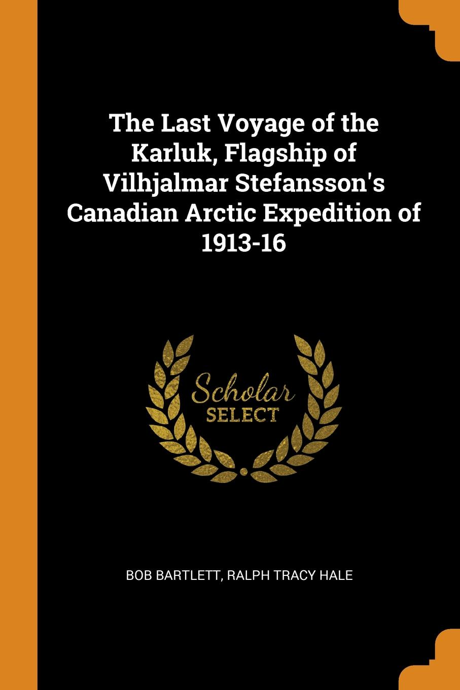 Bob Bartlett, Ralph Tracy Hale The Last Voyage of the Karluk, Flagship of Vilhjalmar Stefansson.s Canadian Arctic Expedition of 1913-16