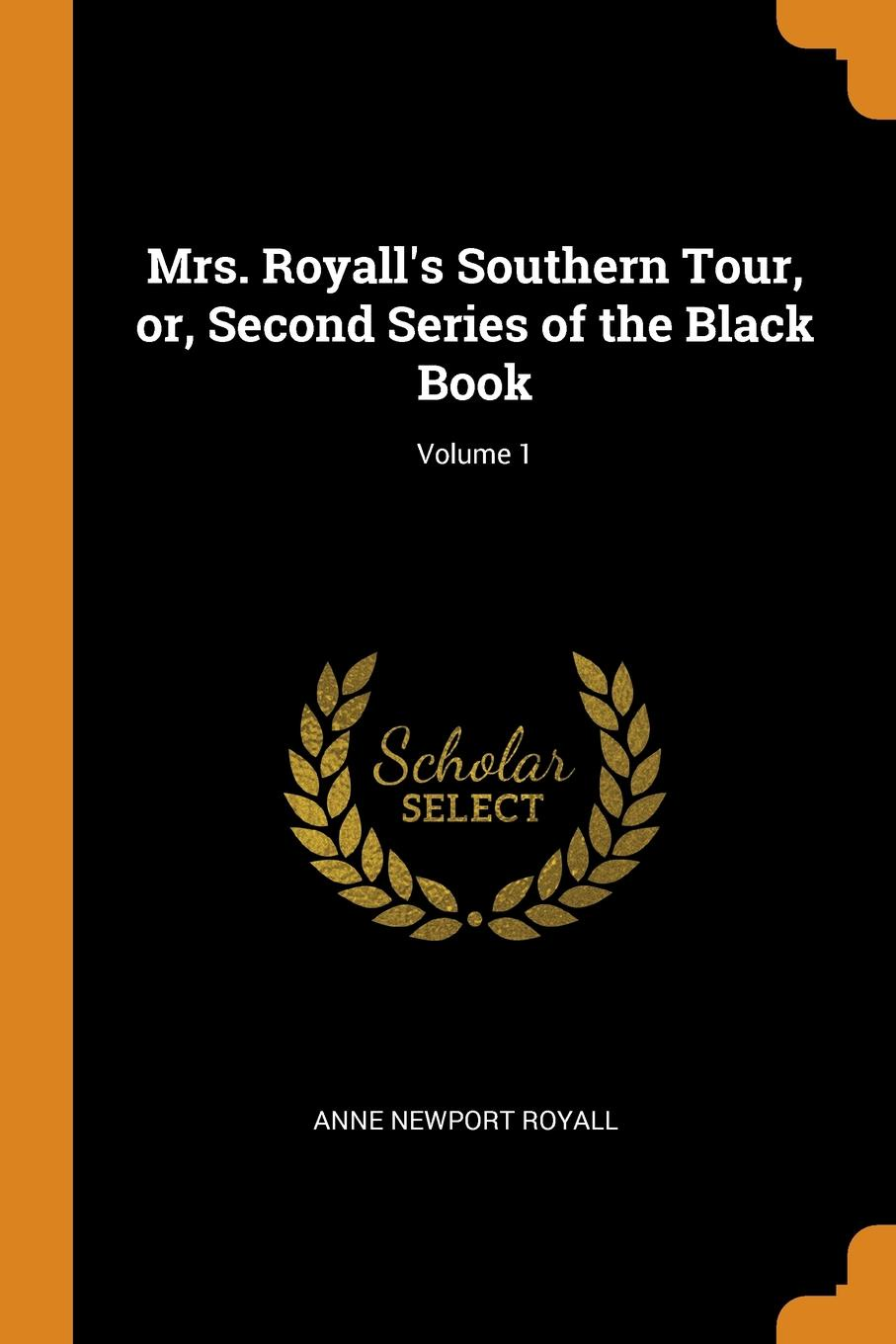 Anne Newport Royall Mrs. Royall.s Southern Tour, or, Second Series of the Black Book; Volume 1