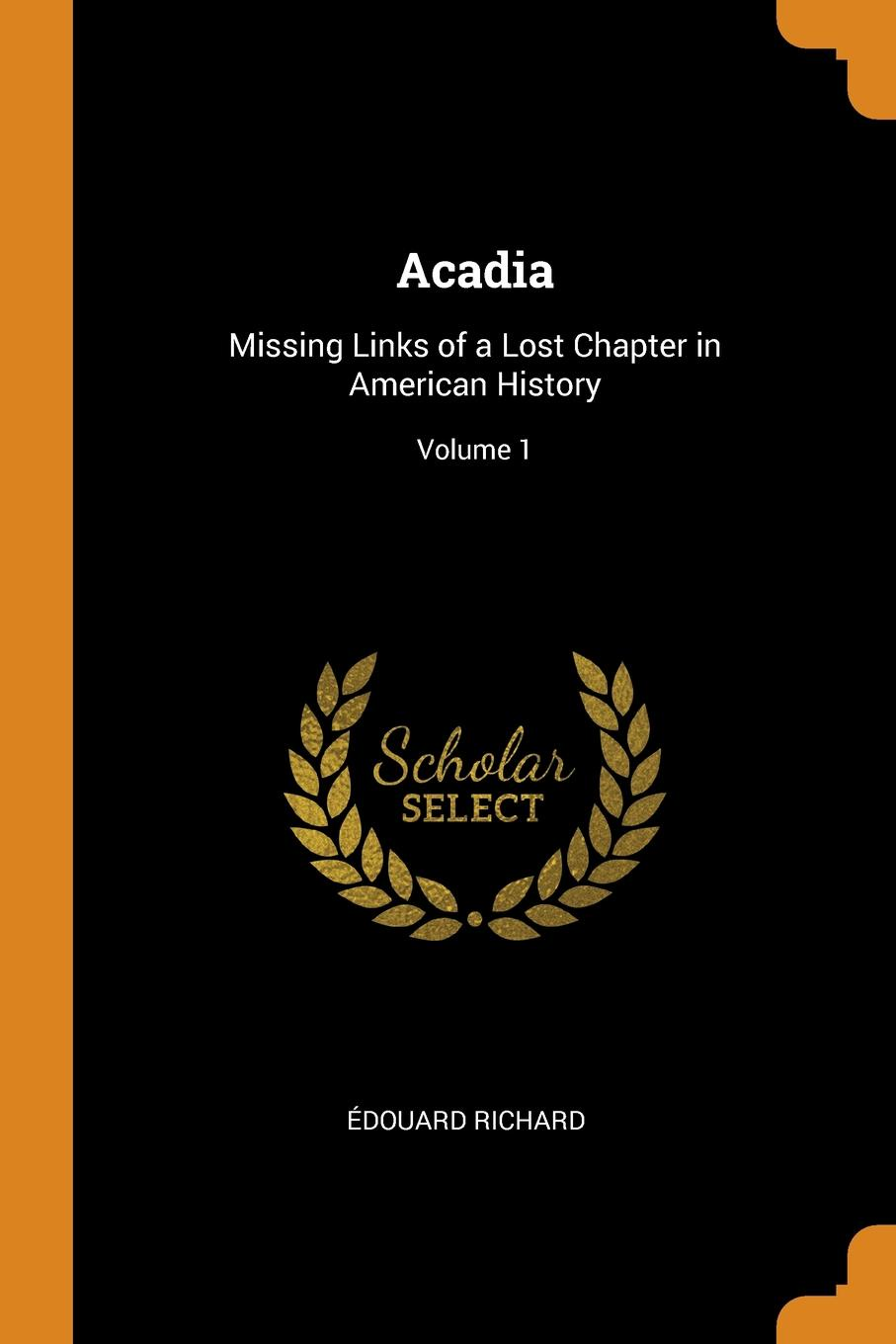 Acadia. Missing Links of a Lost Chapter in American History; Volume 1