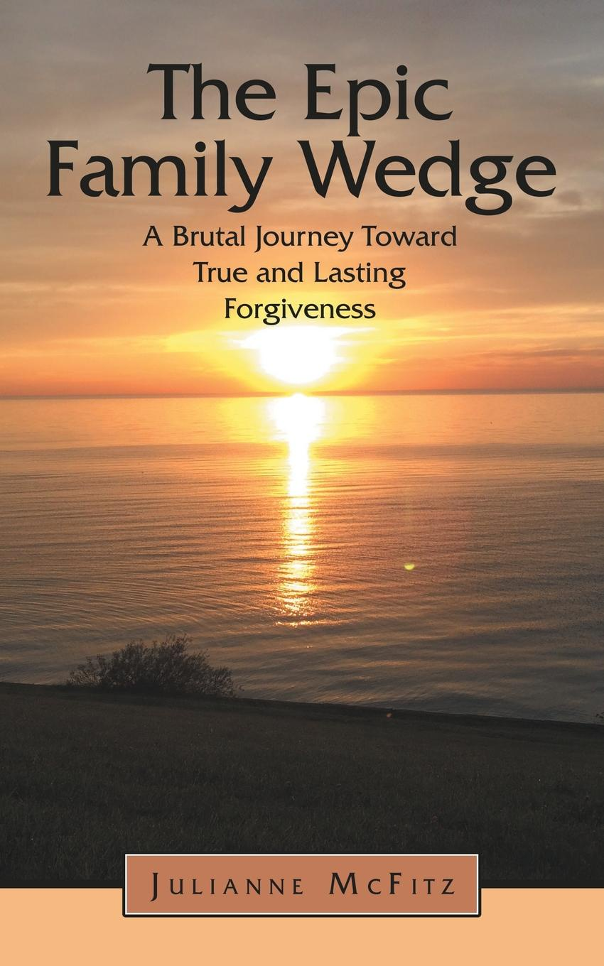 Julianne McFitz The Epic Family Wedge. A Brutal Journey Toward True and Lasting Forgiveness alex bloch the journey to forgiveness