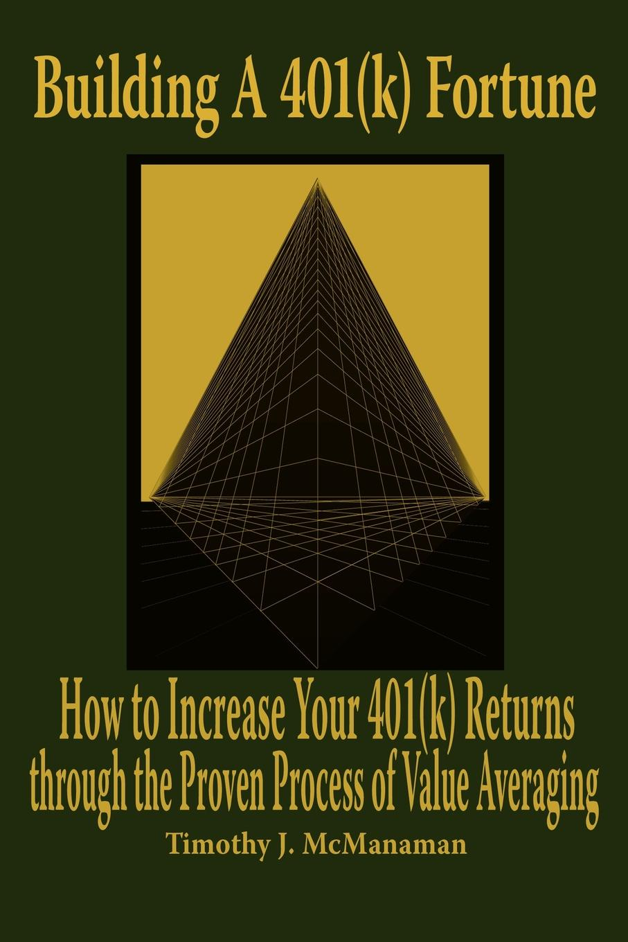 Timothy J. McManaman Building A 401(k) Fortune. How to Increase Your 401(k) Returns through the Proven Process of Value Averaging цена