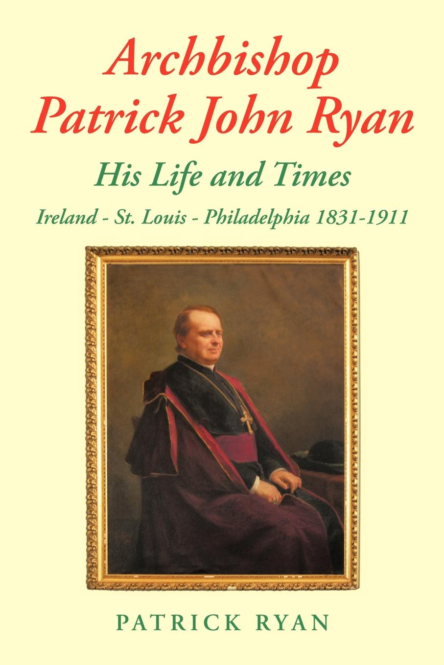 Patrick Ryan Archbishop Patrick John Ryan His Life and Times. Ireland - St. Louis - Philadelphia 1831-1911 fiech saint bishop of sletty a hymn on the life virtues and miracles of st patrick