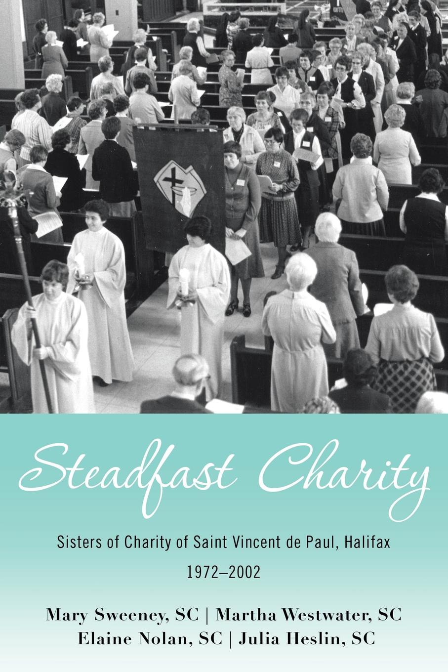 Mary Sweeney SC, Martha Westwater SC, Elaine Nolan SC Steadfast Charity. Sisters of Charity of Saint Vincent De Paul, Halifax 1972-2002 foundations of charity