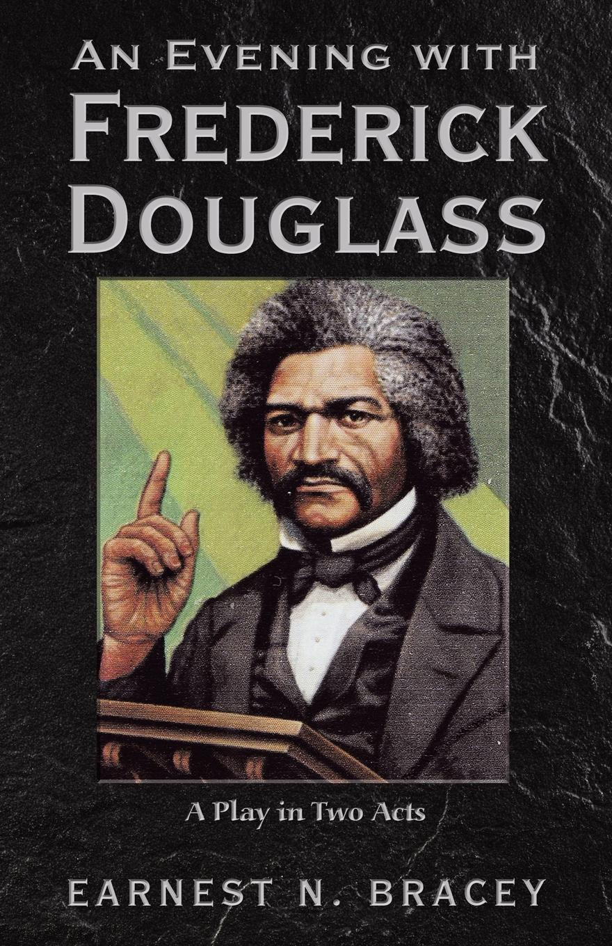 Earnest N. Bracey An Evening with Frederick Douglass. A Play in Two Acts life and times of frederick douglass