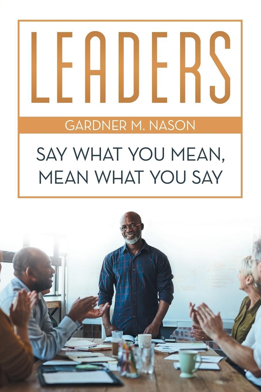 Gardner M. Nason Leaders. Say What You Mean, Mean What You Say недорго, оригинальная цена