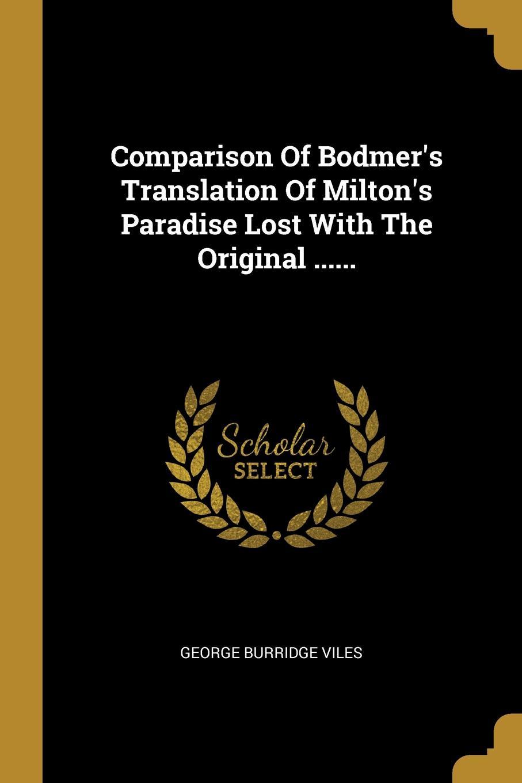 George Burridge Viles Comparison Of Bodmer.s Translation Of Milton.s Paradise Lost With The Original ......