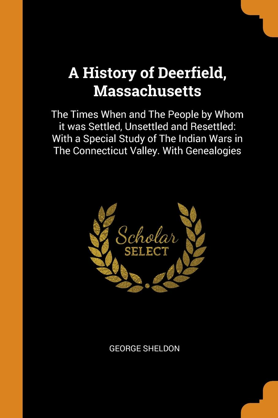 George Sheldon A History of Deerfield, Massachusetts. The Times When and The People by Whom it was Settled, Unsettled and Resettled: With a Special Study of The Indian Wars in The Connecticut Valley. With Genealogies