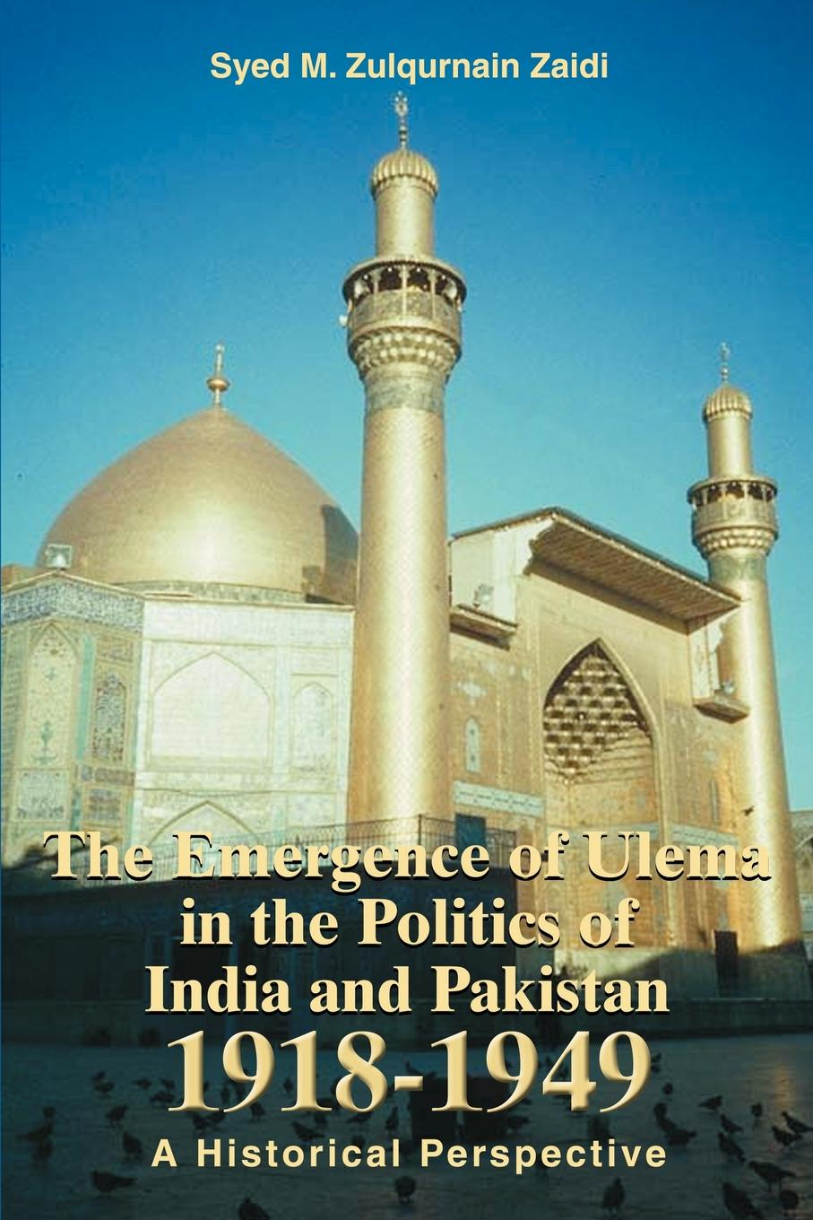 Syed M. Zulqurnain Zaidi The Emergence of Ulema in the Politics of India and Pakistan 1918-1949. A Historical Perspective media and politics in pakistan