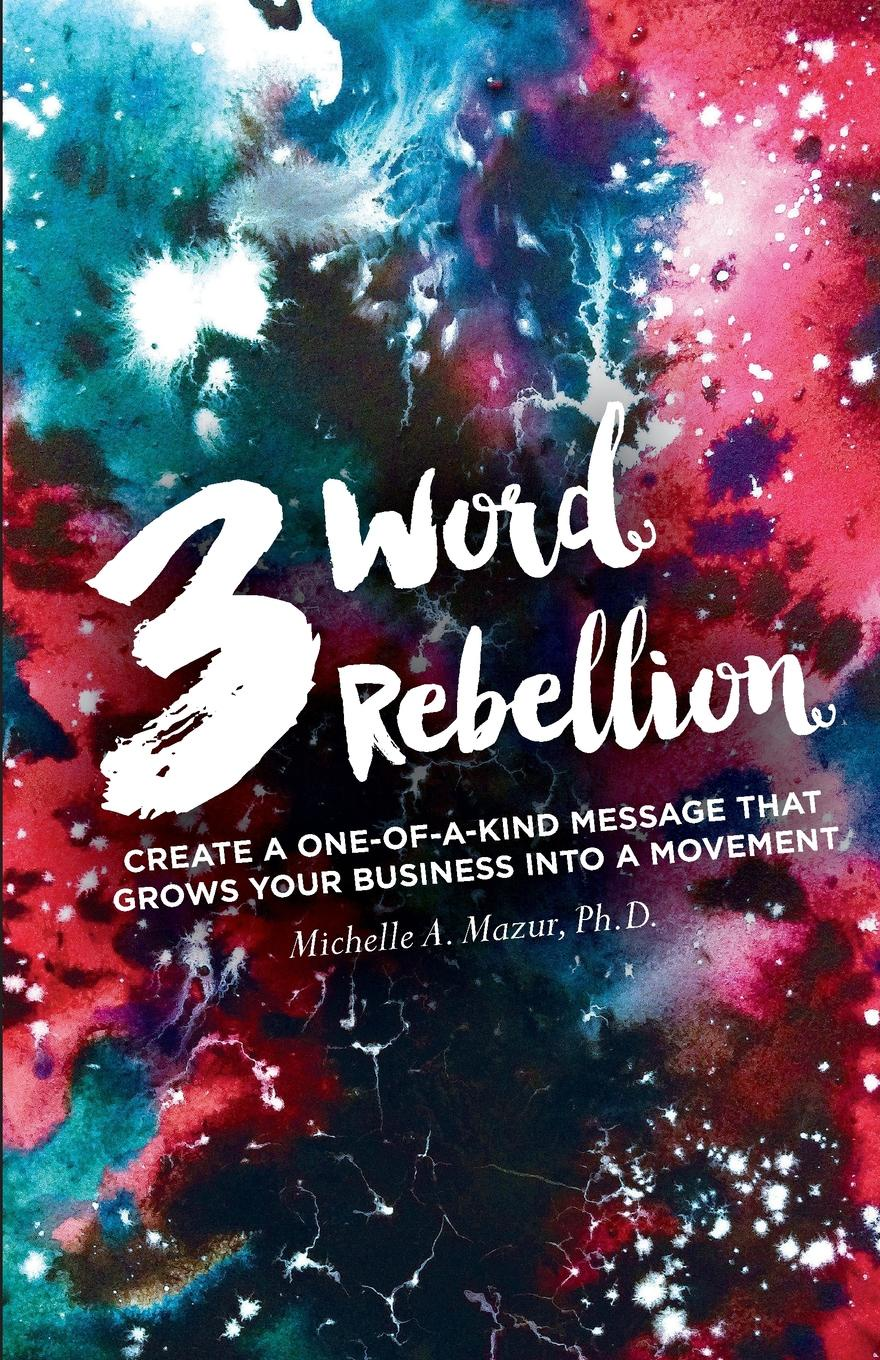 Michelle A Mazur 3 Word Rebellion. Create a One-of-a-Kind Message that Grows Your Business into a Movement carlye adler the power of positive destruction how to turn a business idea into a revolution