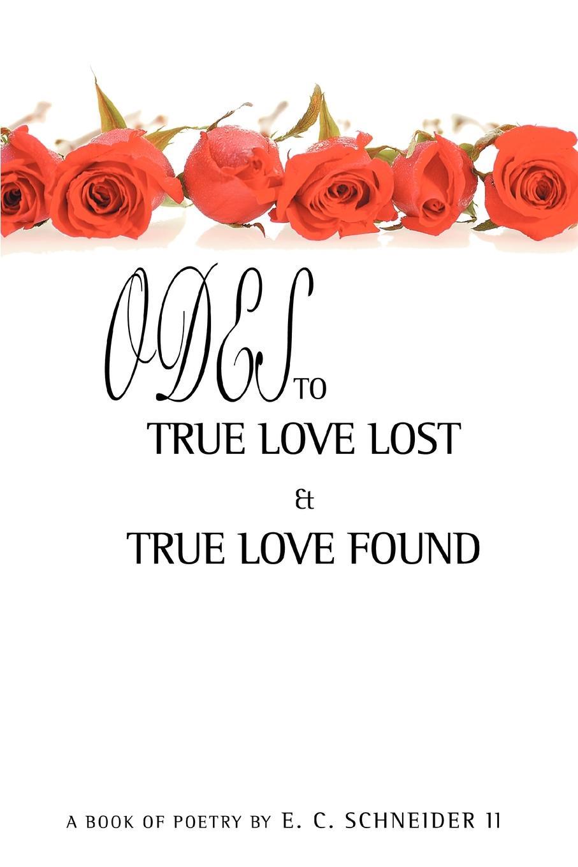 E. C. II Schneider Odes to True Love Lost and True Love Found love from lexie the lost and found