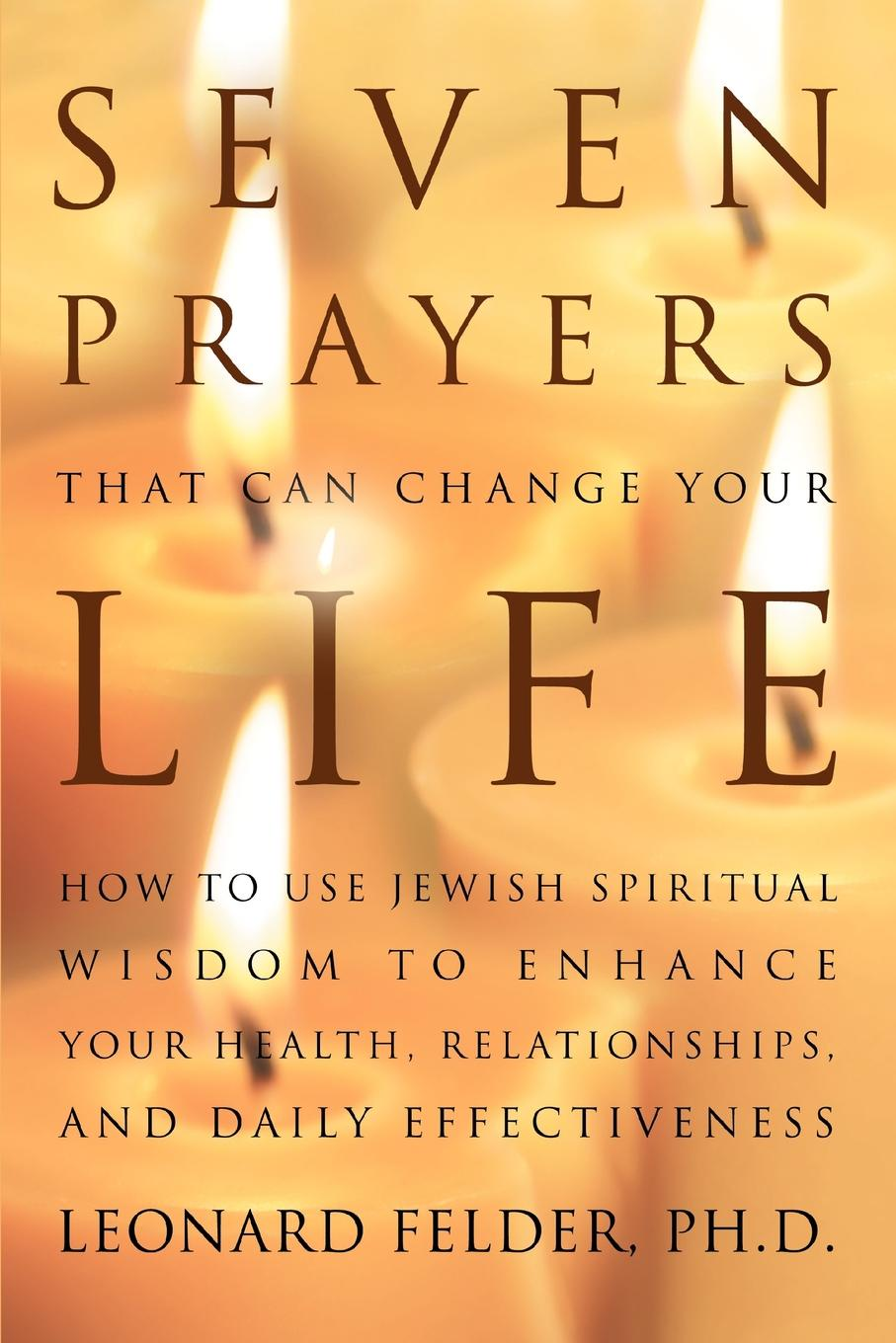 Leonard Felder PhD Seven Prayers That Can Change Your Life. How to Use Jewish Spiritual Wisdom to Enhance Your Health, Relationships, and Daily Effectiveness