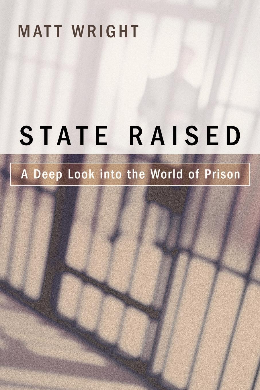 Matt Wright State Raised. A Deep Look Into the World of Prison debtors prison the politics of austerity versus possibility
