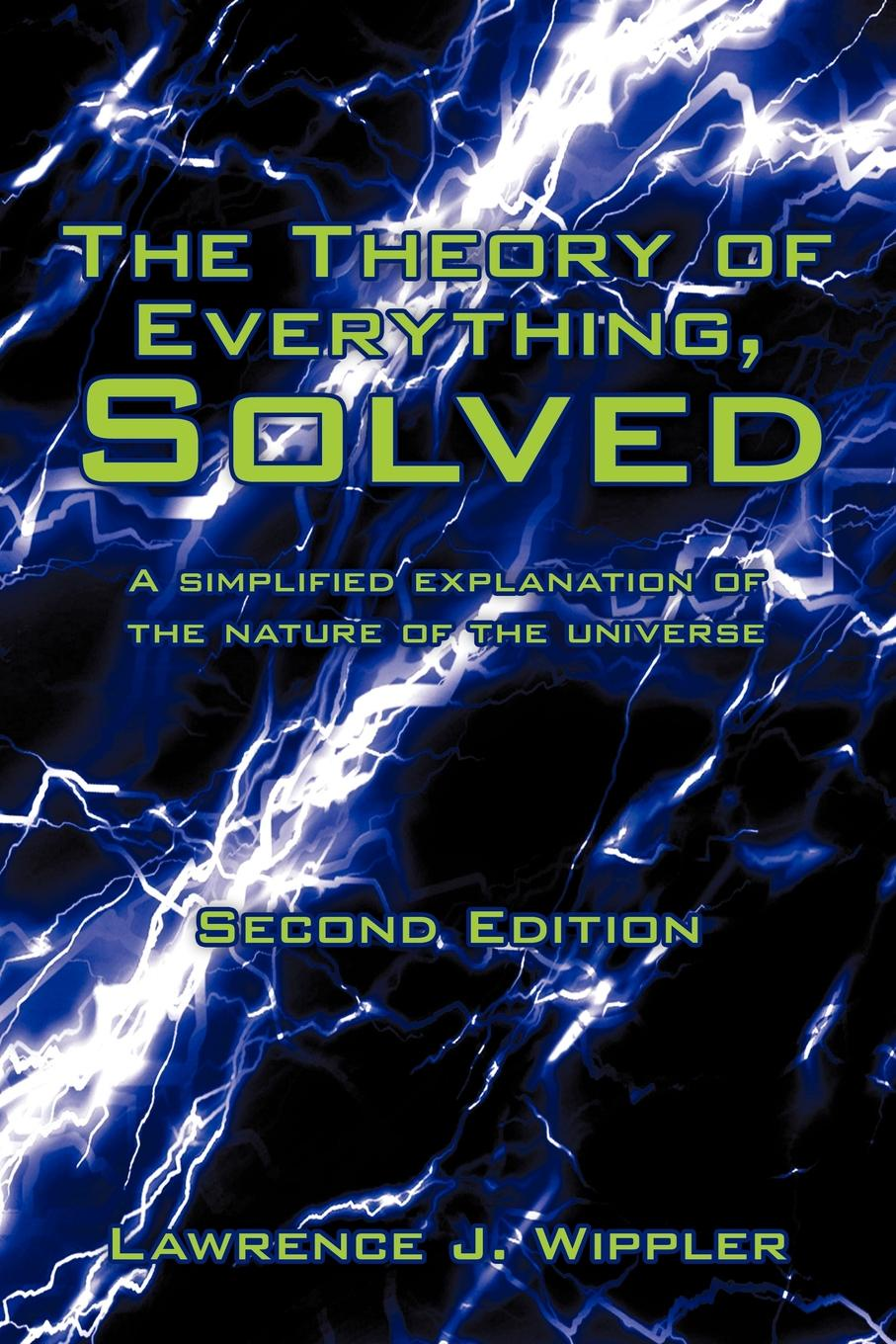 Lawrence J. Wippler The Theory of Everything, Solved. A simplified explanation of the nature of the universe sergey okulov the ultimate question the theory ofeverything