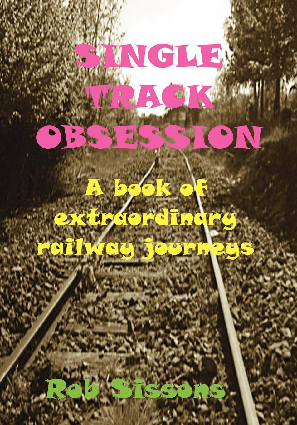 Rob Sissons Single Track Obsession. A Book of Extraordinary Railway Journeys