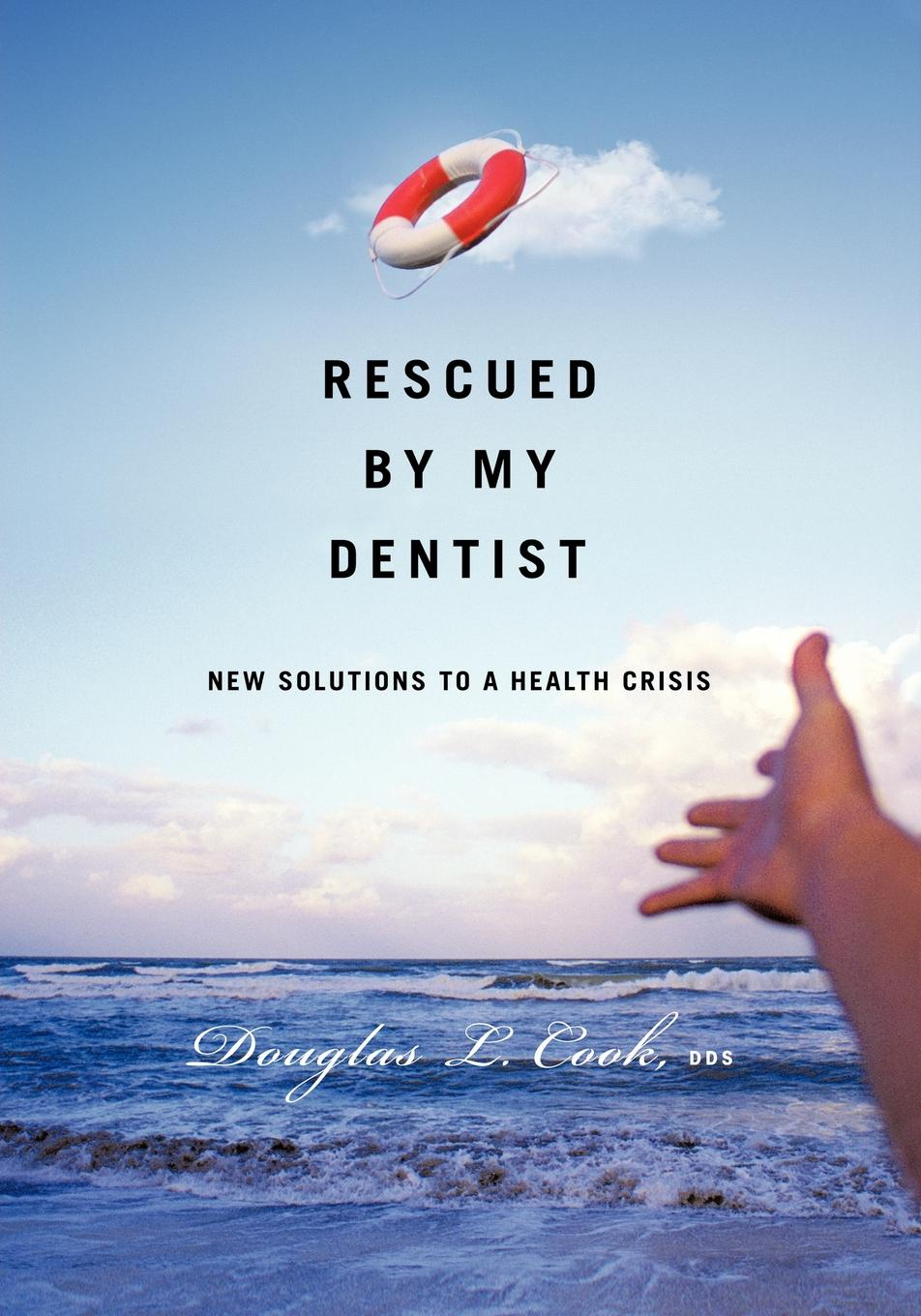 Douglas L. Cook Rescued by My Dentist. New Solutions to a Health Crisis