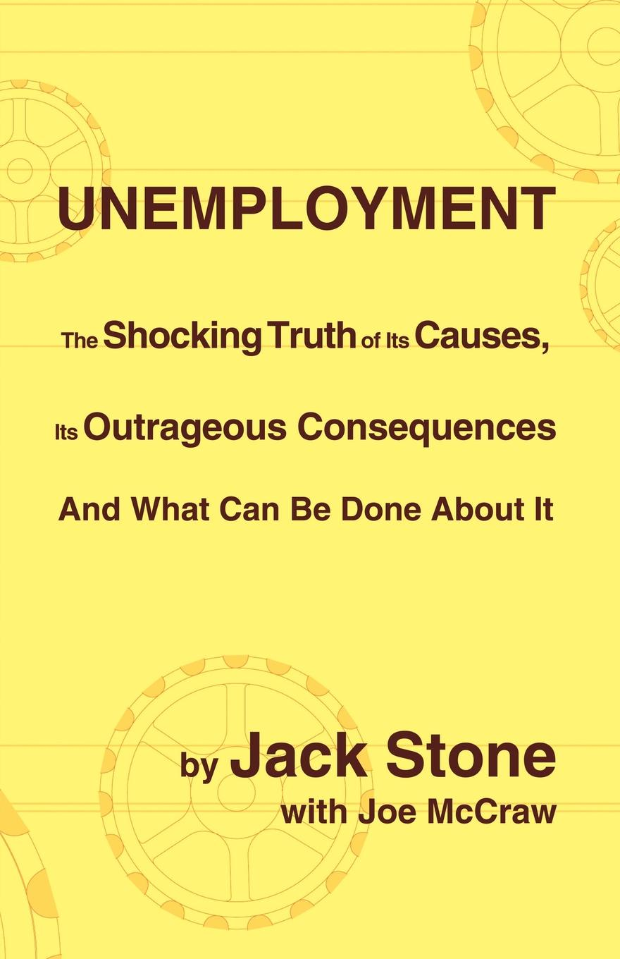 Jack Stone, Joe McCraw Unemployment. The Shocking Truth of Its Causes, Its Outrageous Consequences and What Can Be Done about It the truth about you