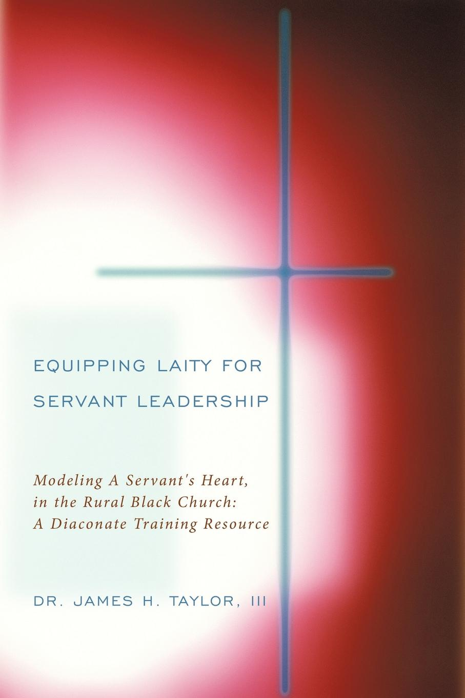 III Dr. James H. Taylor Equipping Laity For Servant Leadership. Modeling A Servant.s Heart, in the Rural Black Church: A Diaconate Training Resource bruce loeffler the experience the 5 principles of disney service and relationship excellence