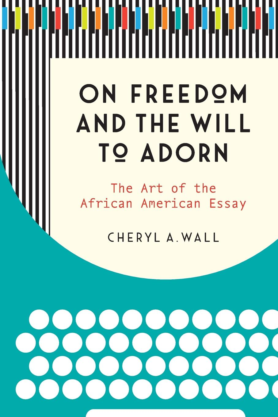 Cheryl A. Wall On Freedom and the Will to Adorn. The Art of the African American Essay
