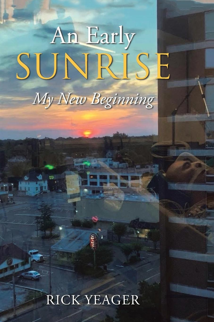 Rick Yeager An Early Sunrise. My New Beginning i my life 5 crazy year journal