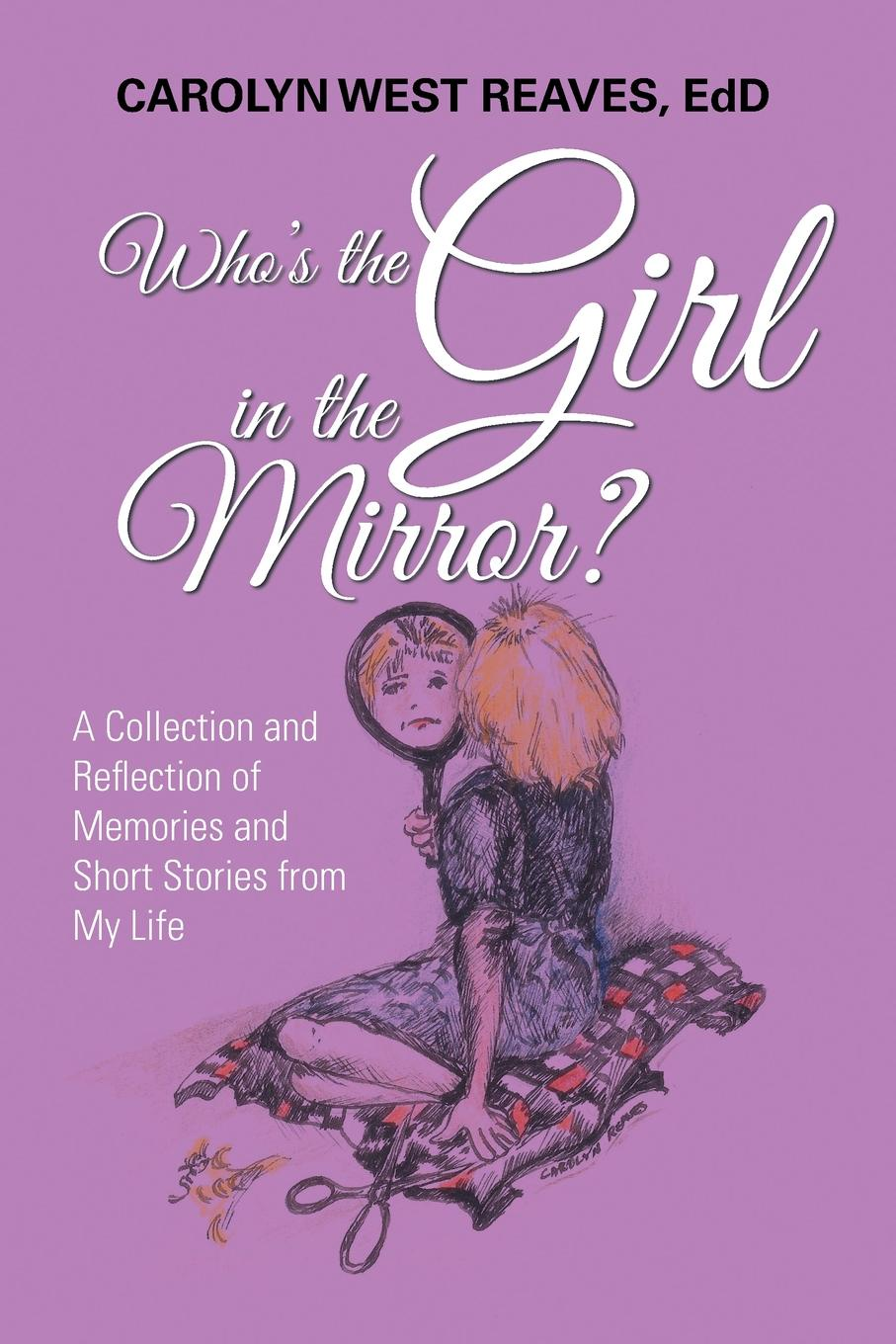 Carolyn West Reaves EdD Who.s the Girl in the Mirror.. A Collection and Reflection of Memories and Short Stories from My Life carolyn heilbrun writing a women s life