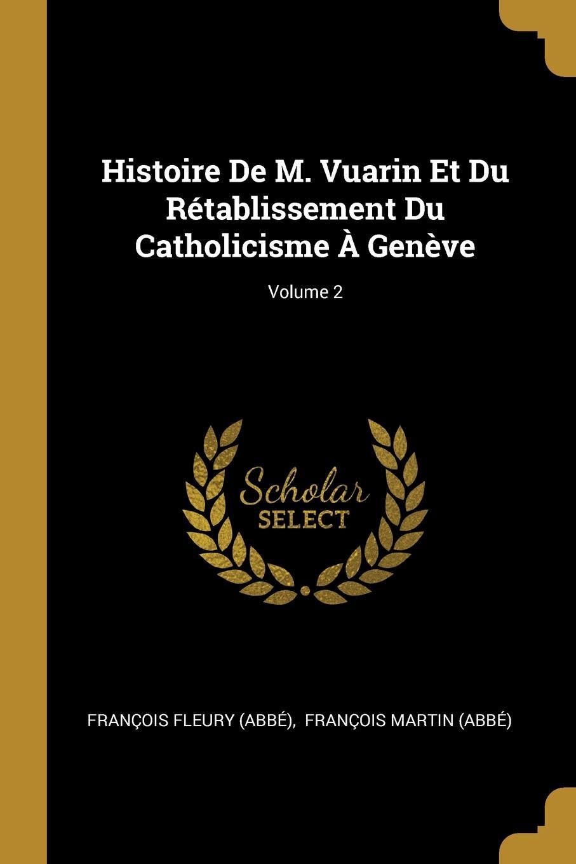 François Fleury (abbé) Histoire De M. Vuarin Et Du Retablissement Du Catholicisme A Geneve; Volume 2