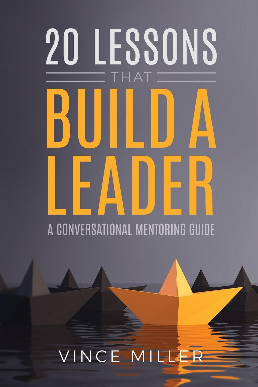 Vince Miller 20 Lessons that Build a Leader. A Conversational Mentoring Guide amy lyman the trustworthy leader leveraging the power of trust to transform your organization