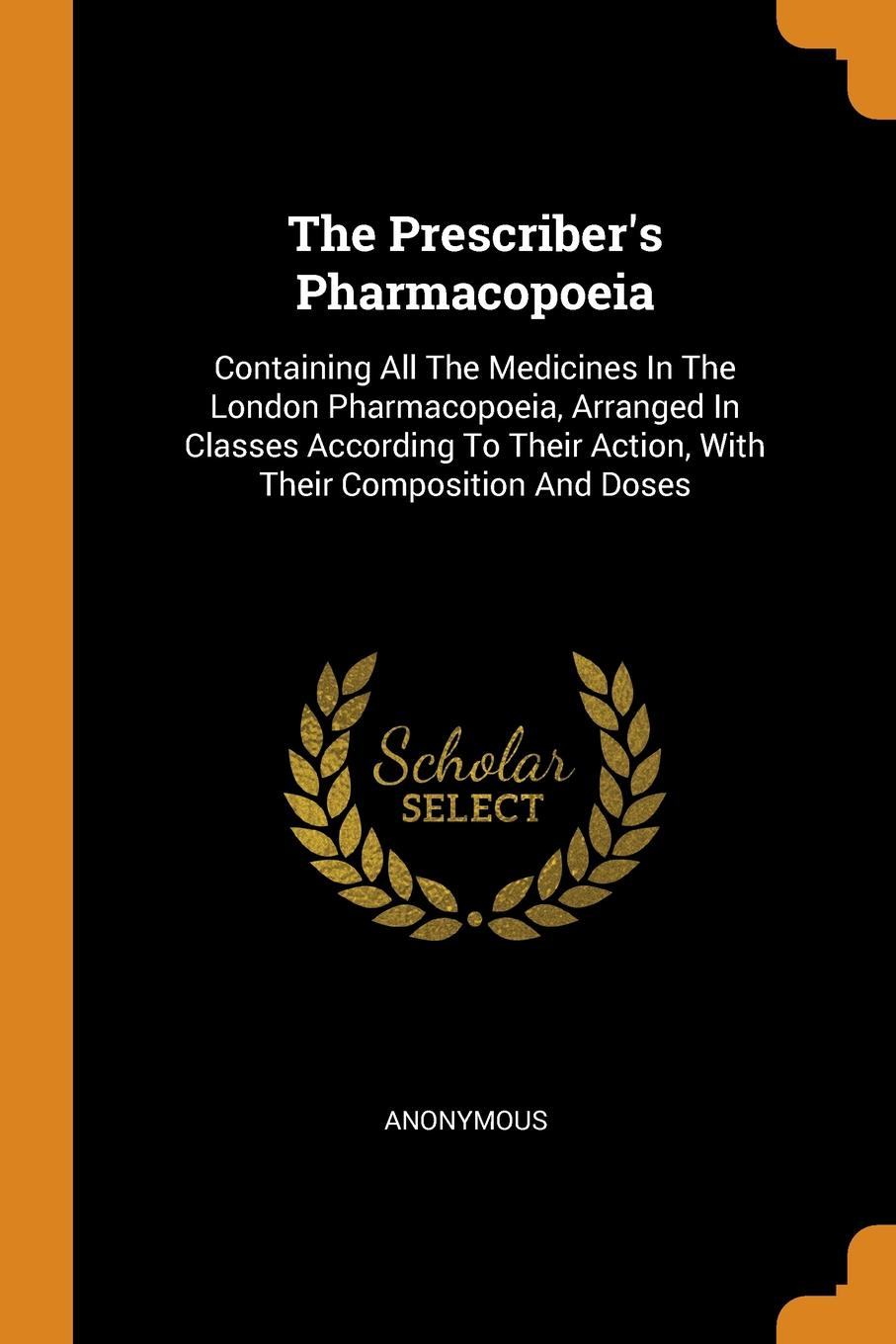 The Prescriber.s Pharmacopoeia. Containing All The Medicines In The London Pharmacopoeia, Arranged In Classes According To Their Action, With Their Composition And Doses
