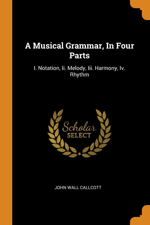 John Wall Callcott A Musical Grammar, In Four Parts. I. Notation, Ii. Melody, Iii. Harmony, Iv. Rhythm