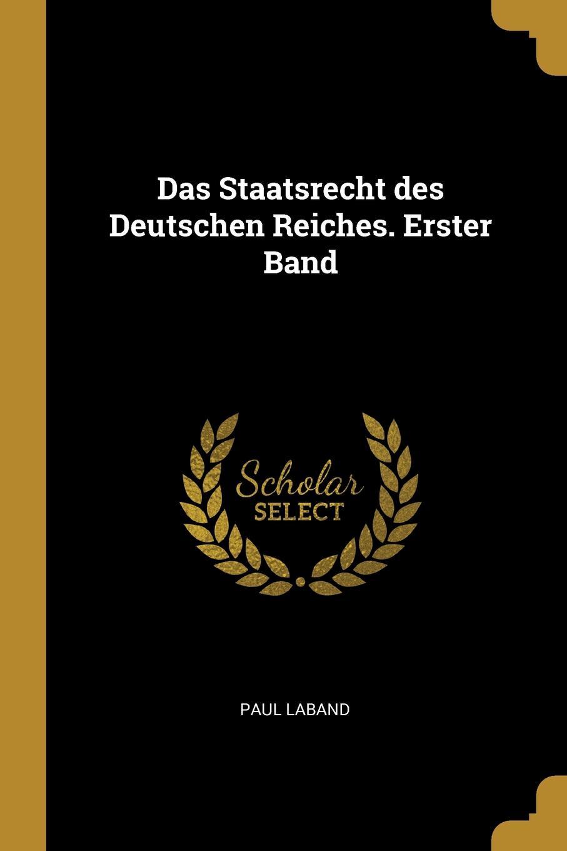 Paul Laband Das Staatsrecht des Deutschen Reiches. Erster Band