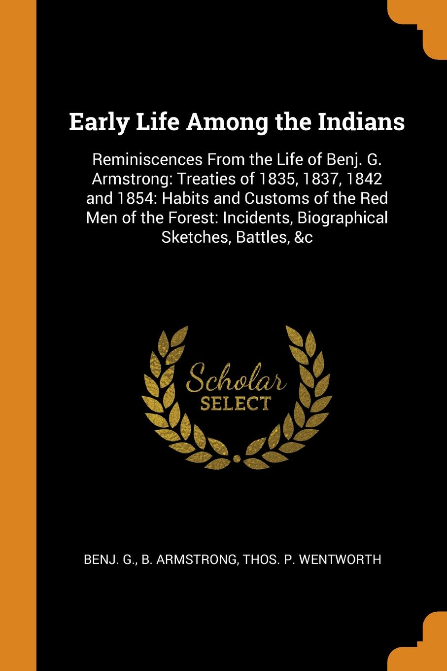 Benj. G. b. Armstrong, Thos. P. Wentworth Early Life Among the Indians. Reminiscences From the Life of Benj. G. Armstrong: Treaties of 1835, 1837, 1842 and 1854: Habits and Customs of the Red Men of the Forest: Incidents, Biographical Sketches, Battles, .c benjamin armstrong early life among the indians reminiscences from the life of benj g armstrong