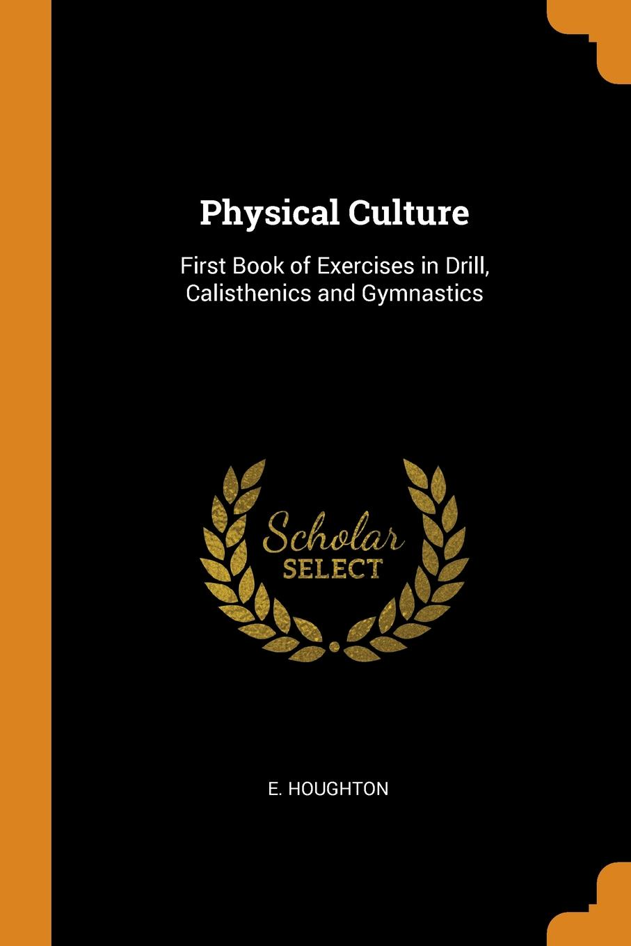 Physical Culture. First Book of Exercises in Drill, Calisthenics and Gymnastics