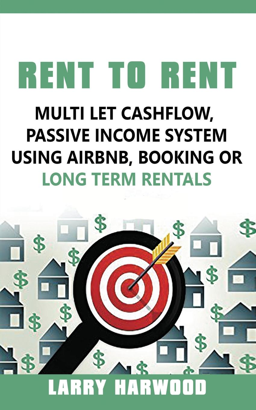 Larry Harwood Rent to Rent. Multi Let Cash Flow, Passive Income System using Airbnb, Booking or Long Term Rentals passive income in 90 days