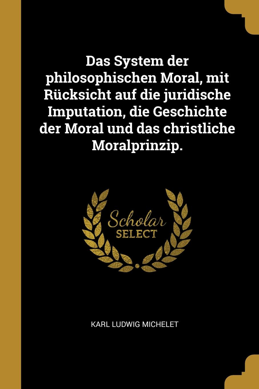 Karl Ludwig Michelet Das System der philosophischen Moral, mit Rucksicht auf die juridische Imputation, die Geschichte der Moral und das christliche Moralprinzip. karl ludwig michelet das system der philosophischen moral