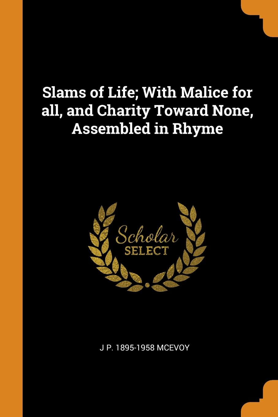 J P. 1895-1958 McEvoy Slams of Life; With Malice for all, and Charity Toward None, Assembled in Rhyme