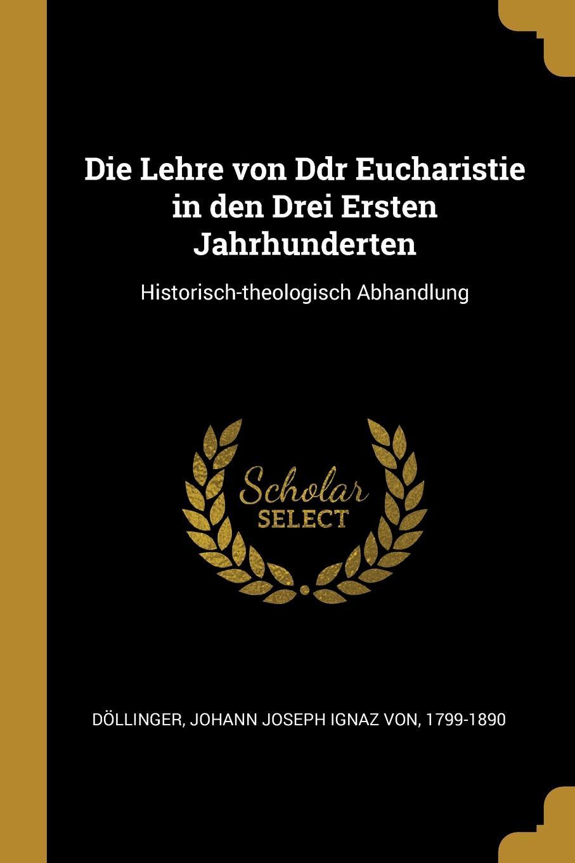 Die Lehre von Ddr Eucharistie in den Drei Ersten Jahrhunderten. Historisch-theologisch Abhandlung