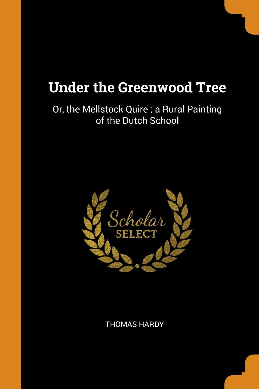 Thomas Hardy Under the Greenwood Tree. Or, the Mellstock Quire ; a Rural Painting of the Dutch School цена и фото