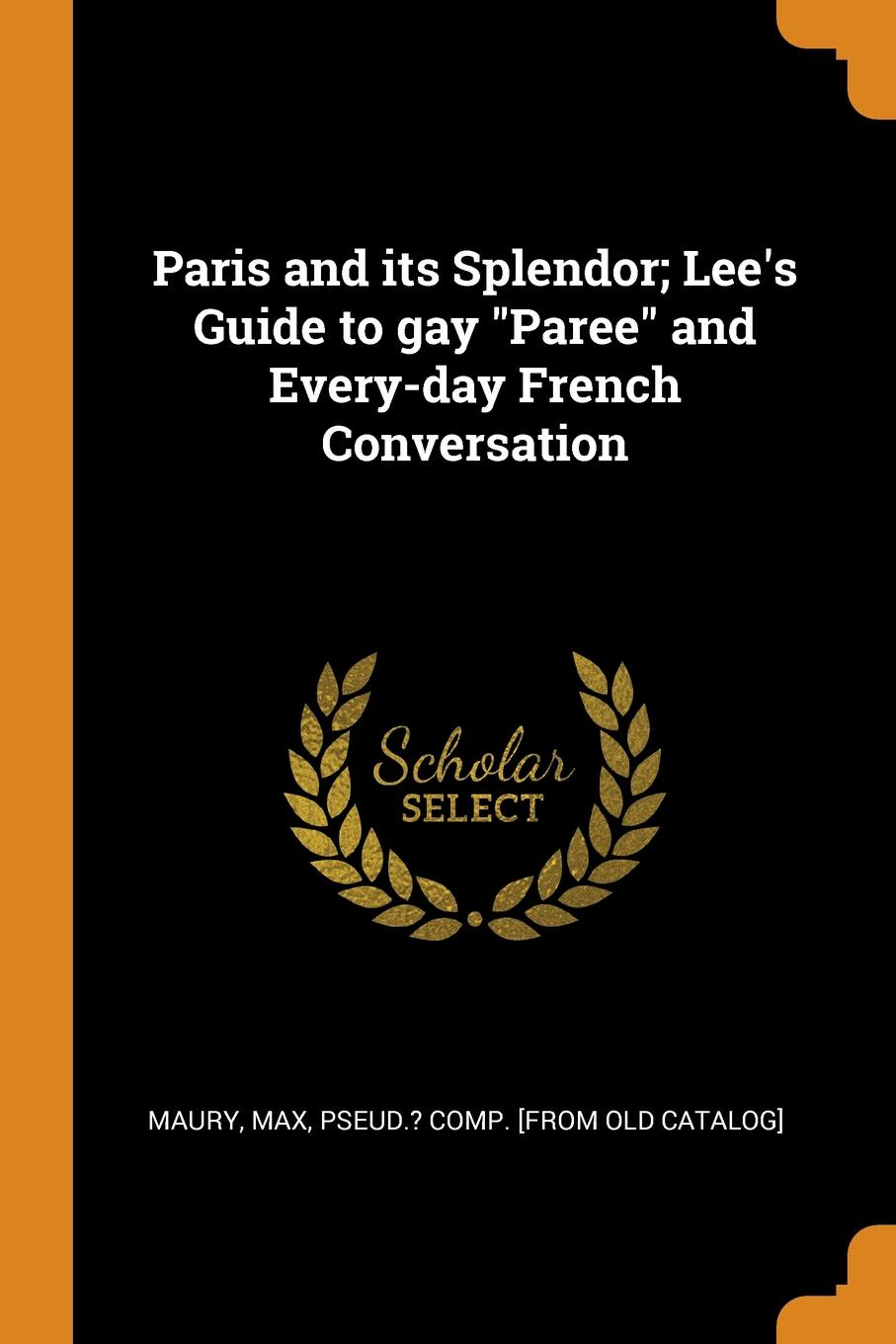 Paris and its Splendor; Lee.s Guide to gay Paree and Every-day French Conversation max maury the standard guide to paris and every day french conversation