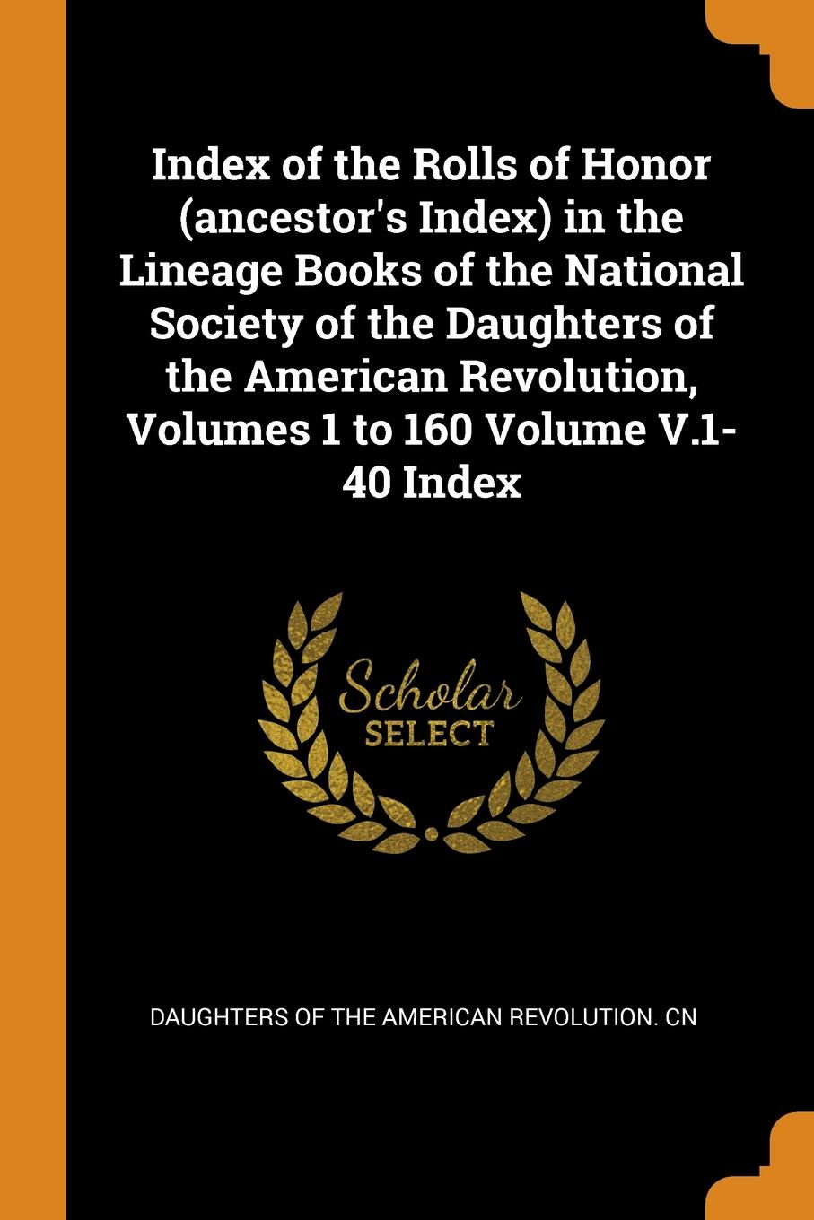 Index of the Rolls of Honor (ancestor.s Index) in the Lineage Books of the National Society of the Daughters of the American Revolution, Volumes 1 to 160 Volume V.1-40 Index