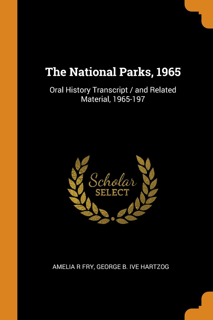 Amelia R Fry, George B. ive Hartzog The National Parks, 1965. Oral History Transcript / and Related Material, 1965-197 george b ive hartzog the national parks 1965 oral history transcript and related material 1965 1973