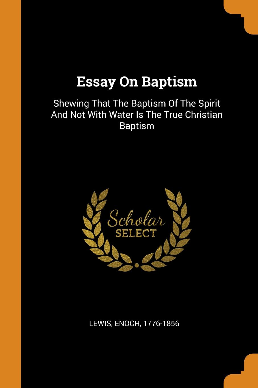 Essay On Baptism. Shewing That The Baptism Of The Spirit And Not With Water Is The True Christian Baptism