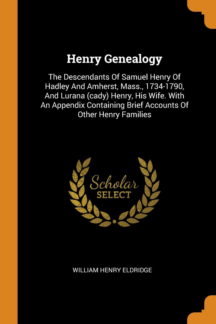 William Henry Eldridge Henry Genealogy. The Descendants Of Samuel Henry Of Hadley And Amherst, Mass., 1734-1790, And Lurana (cady) Henry, His Wife. With An Appendix Containing Brief Accounts Of Other Henry Families samuel orcutt henry tomlison and his descendants in america