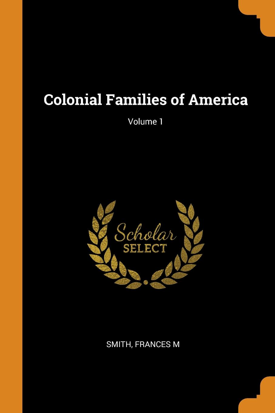 Frances M Smith Colonial Families of America; Volume 1 stella pickett hardy colonial families of the southern states of america a history and genealogy of colonial families who settled in the colonies prior to the revolution