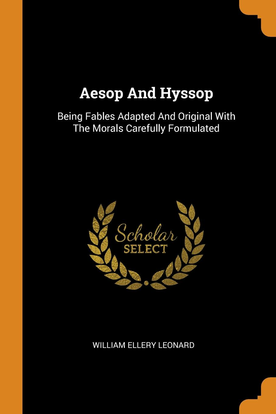 William Ellery Leonard Aesop And Hyssop. Being Fables Adapted And Original With The Morals Carefully Formulated
