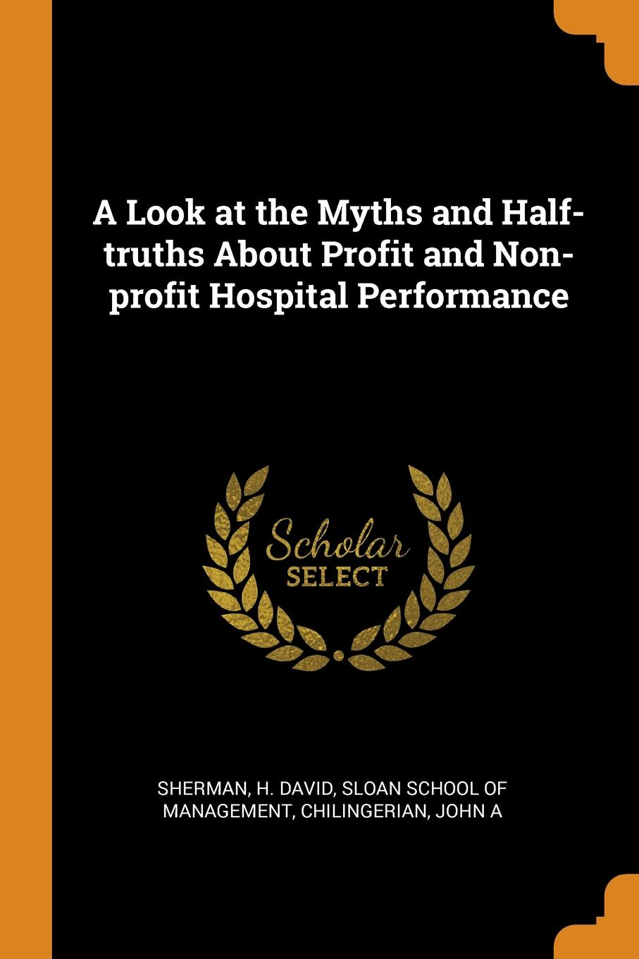 H David Sherman, John A Chilingerian A Look at the Myths and Half-truths About Profit and Non-profit Hospital Performance